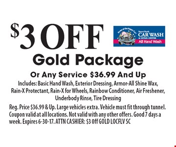 $3 off Gold Package Or Any Service $36.99 And Up. Includes: Basic Hand Wash, Exterior Dressing, Armor-All Shine Wax,Rain-X Protectant, Rain-X for Wheels, Rainbow Conditioner, Air Freshener, Underbody Rinse, Tire Dressing. Reg. Price $36.99 & Up. Large vehicles extra. Vehicle must fit through tunnel. Coupon valid at all locations. Not valid with any other offers. Good 7 days a week. Expires 6-30-17. ATTN CASHIER: $3 0ff GOLD LOCFLV SC