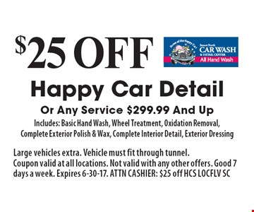 $25 off Happy Car Detail Or Any Service $299.99 And Up. Includes: Basic Hand Wash, Wheel Treatment, Oxidation Removal, Complete Exterior Polish & Wax, Complete Interior Detail, Exterior Dressing. Large vehicles extra. Vehicle must fit through tunnel. Coupon valid at all locations. Not valid with any other offers. Good 7 days a week. Expires 6-30-17. ATTN CASHIER: $25 off HCS LOCFLV SC