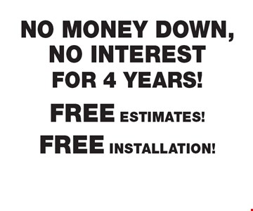 FREE ESTIMATES! FREE INSTALLATION! NO MONEY DOWN, NO INTEREST FOR 4 YEARS! Financing OAC. Prices subject to change without notice. Must present coupon at time of sale. Offers may not be combined. Offers are redeemable at time of estimate only. Offers apply to new orders only. Expires 4/12/17.