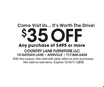 Come Visit Us... It's Worth The Drive! $35 Off any purchase of $495 or more. With this coupon. Not valid with other offers or prior purchases. Not valid on sale items. Expires 12/30/17. LG12