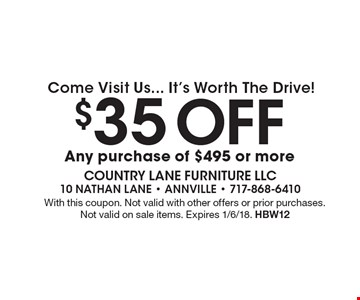 Come Visit Us... It's Worth The Drive! $35 Off any purchase of $495 or more. With this coupon. Not valid with other offers or prior purchases. Not valid on sale items. Expires 1/6/18. HBW12