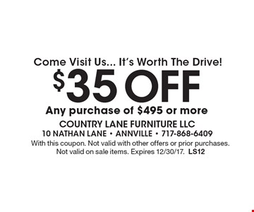 Come Visit Us... It's Worth The Drive! $35 Off any purchase of $495 or more. With this coupon. Not valid with other offers or prior purchases. Not valid on sale items. Expires 12/30/17.LS12