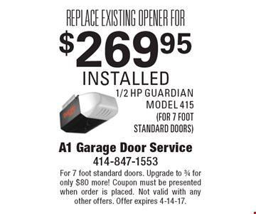 $269.95 installed replace existing opener for 1/2 hp guardian model 415 (for 7 foot standard doors). For 7 foot standard doors. Upgrade to 3/4 for only $80 more! Coupon must be presented when order is placed. Not valid with any other offers. Offer expires 4-14-17.