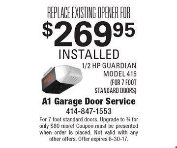 Replace existing opener for $269.95 installed 1/2 hp guardian model 415 (for 7 foot standard doors). For 7 foot standard doors. Upgrade to 3/4 for only $80 more! Coupon must be presented when order is placed. Not valid with any other offers. Offer expires 6-30-17.