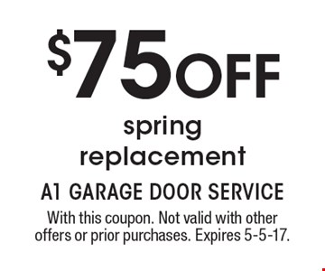 $75 OFF spring replacement. With this coupon. Not valid with other offers or prior purchases. Expires 5-5-17.