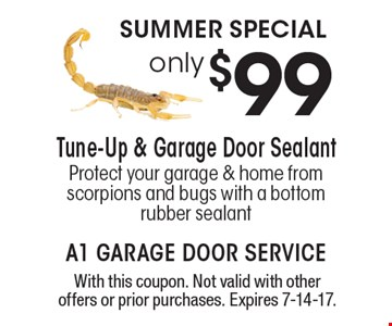 Summer Special! Only $99 Tune-Up & Garage Door Sealant Protect your garage & home from scorpions and bugs with a bottom rubber sealant. With this coupon. Not valid with other offers or prior purchases. Expires 7-14-17.
