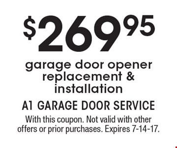 $269.95 garage door opener replacement & installation. With this coupon. Not valid with other offers or prior purchases. Expires 7-14-17.