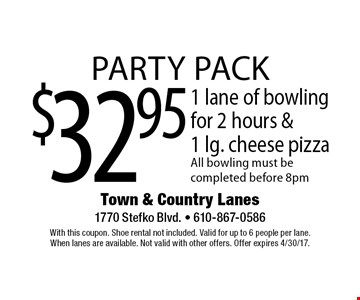 Party Pack! $32.95 1 lane of bowling for 2 hours &1 lg. cheese pizza. All bowling must be completed before 8pm. With this coupon. Shoe rental not included. Valid for up to 6 people per lane. When lanes are available. Not valid with other offers. Offer expires 4/30/17.
