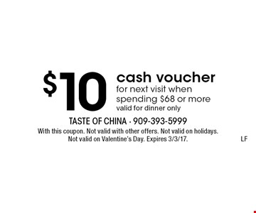 $10 cash voucher for next visit when spending $68 or more, valid for dinner only. LF. With this coupon. Not valid with other offers. Not valid on holidays. Not valid on Valentine's Day. Expires 3/3/17.