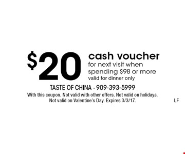 $20 cash voucher for next visit when spending $98 or more, valid for dinner only. LF. With this coupon. Not valid with other offers. Not valid on holidays. Not valid on Valentine's Day. Expires 3/3/17.