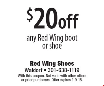 $20 off any Red Wing boot  or shoe. With this coupon. Not valid with other offers or prior purchases. Offer expires 2-9-18.