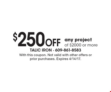 $250 OFF any project of $2000 or more. With this coupon. Not valid with other offers or prior purchases. Expires 4/14/17.