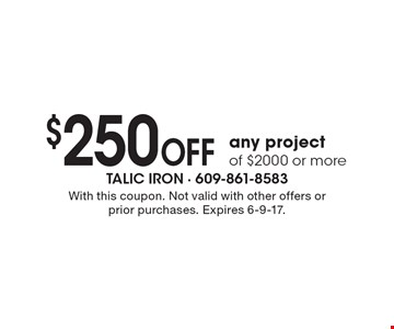 $250 OFF any project of $2000 or more. With this coupon. Not valid with other offers or prior purchases. Expires 6-9-17.