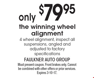 Only $79.95 the winning wheel alignment. 4 wheel alignment, inspect all suspensions, angled and adjusted to factory specifications. Must present coupon. Front brakes only. Cannot be combined with other offers or prior services. Expires 3-10-17.