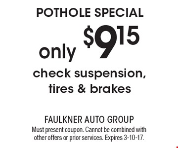 POTHOLE SPECIAL. Only $9.15 check suspension, tires & brakes. Must present coupon. Cannot be combined with other offers or prior services. Expires 3-10-17.