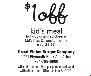 $1 off kid's meal. Hot dog or grilled cheese, kid's fries & fountain drink (reg. $5.99). With this coupon. One per person. Not valid with other offers. Offer expires 3/10/17.
