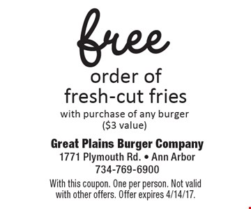 Free order of fresh-cut fries with purchase of any burger ($3 value). With this coupon. One per person. Not valid with other offers. Offer expires 4/14/17.