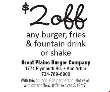 $2 off any burger, fries & fountain drink or shake. With this coupon. One per person. Not valid with other offers. Offer expires 5/19/17.
