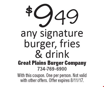 $9.49 any signature burger, fries & drink. With this coupon. One per person. Not valid with other offers. Offer expires 8/11/17.