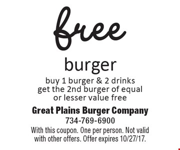 Free burger buy 1 burger & 2 drinks get the 2nd burger of equal or lesser value free. With this coupon. One per person. Not valid with other offers. Offer expires 10/27/17.