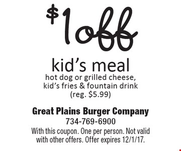 $1 off kid's meal. Hot dog or grilled cheese, kid's fries & fountain drink (reg. $5.99). With this coupon. One per person. Not valid with other offers. Offer expires 12/1/17.