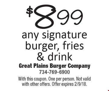 $8.99 any signature burger, fries & drink. With this coupon. One per person. Not valid with other offers. Offer expires 2/9/18.