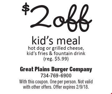 $2 off kid's meal hot dog or grilled cheese, kid's fries & fountain drink (reg. $5.99). With this coupon. One per person. Not valid with other offers. Offer expires 2/9/18.