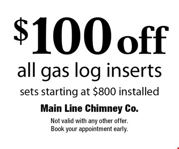 $100 off all gas log inserts. Sets starting at $800 installed. Not valid with any other offer. Book your appointment early.