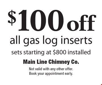$100 off all gas log inserts sets starting at $800 installed. Not valid with any other offer. Book your appointment early.