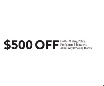 $500 off for our military, police, firefighters & educators. As our way of saying thanks!