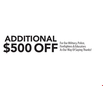 ADDITIONAL $500 OFF For Our Military, Police, Firefighters & Educators As Our Way Of Saying Thanks!
