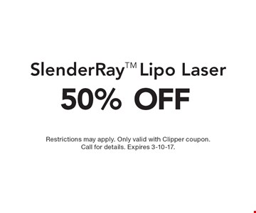 50% OFF SlenderRayTM Lipo Laser. Restrictions may apply. Only valid with Clipper coupon. Call for details. Expires 3-10-17.