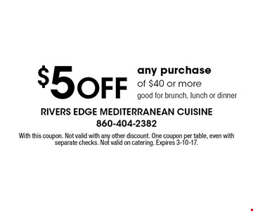$5 off any purchase of $40 or more, good for brunch, lunch or dinner. With this coupon. Not valid with any other discount. One coupon per table, even with separate checks. Not valid on catering. Expires 3-10-17.