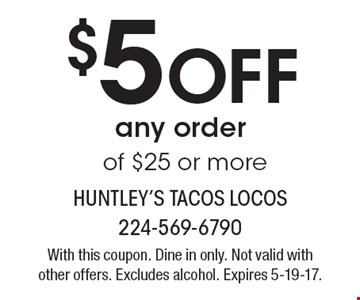 $5 Off any order of $25 or more. With this coupon. Dine in only. Not valid with other offers. Excludes alcohol. Expires 5-19-17.