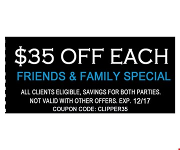 $35 off each friends and family special. All clients eligible. Savings for both parties. Not valid with other offers. Expires 12-31-17. coupon code: clipper34