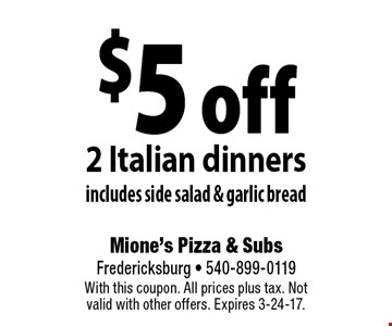 $5 off 2 Italian dinners includes side salad & garlic bread. With this coupon. All prices plus tax. Not valid with other offers. Expires 3-24-17.
