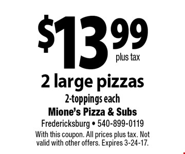 $13.99 plus tax, 2 large pizzas 2-toppings each. With this coupon. All prices plus tax. Not valid with other offers. Expires 3-24-17.