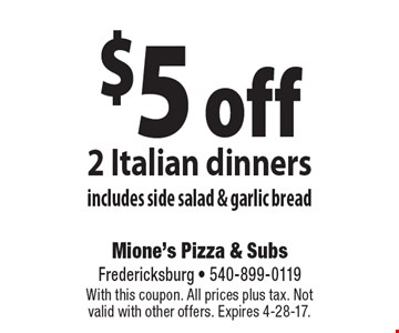 $5 off 2 Italian dinners. Includes side salad & garlic bread. With this coupon. All prices plus tax. Not valid with other offers. Expires 4-28-17.