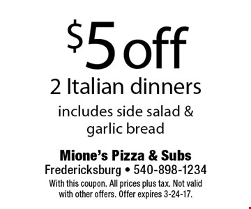 $5 off 2 Italian dinners, includes side salad & garlic bread. With this coupon. All prices plus tax. Not valid with other offers. Offer expires 3-24-17.