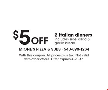 $5 Off 2 Italian dinners. Includes side salad & garlic bread. With this coupon. All prices plus tax. Not valid with other offers. Offer expires 4-28-17.