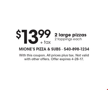 $13.99 + tax 2 large pizzas 2 toppings each. With this coupon. All prices plus tax. Not valid with other offers. Offer expires 4-28-17.