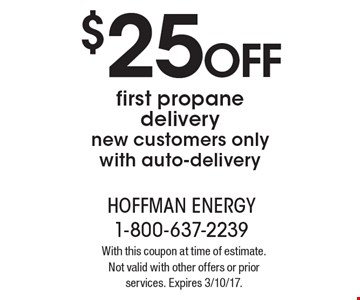 $25 OFF first propane delivery new customers only with auto-delivery. With this coupon at time of estimate.Not valid with other offers or prior services. Expires 3/10/17.