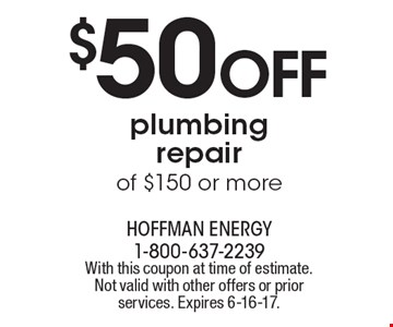 $50 OFF plumbing repair of $150 or more. With this coupon at time of estimate. Not valid with other offers or prior services. Expires 6-16-17.
