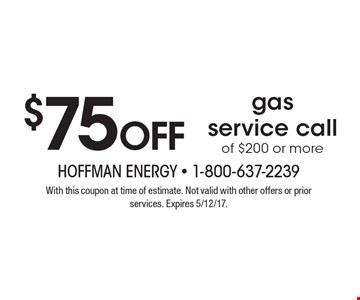 $75 off gas service call of $200 or more. With this coupon at time of estimate. Not valid with other offers or prior services. Expires 5/12/17.