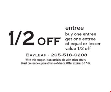 1/2 off entree – buy one entree get one entree of equal or lesser value 1/2 off. With this coupon. Not combinable with other offers. Must present coupon at time of check. Offer expires 3-17-17.
