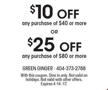 $10 Off any purchase of $40 or more. $25 Off any purchase of $80 or more. . With this coupon. Dine in only. Not valid on holidays. Not valid with other offers. Expires 4-14 -17.