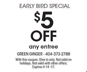 EARLY BIRD SPECIAL $5Offany entree. With this coupon. Dine in only. Not valid on holidays. Not valid with other offers. Expires 4-14 -17.