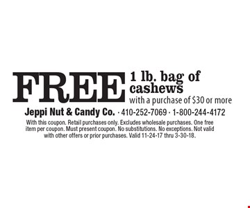 FREE 1 lb. bag of cashews with a purchase of $30 or more. With this coupon. Retail purchases only. Excludes wholesale purchases. One free item per coupon. Must present coupon. No substitutions. No exceptions. Not valid with other offers or prior purchases. Valid 11-24-17 thru 3-30-18.