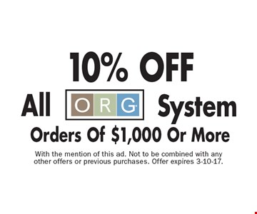 10% OFF All ORG System Orders Of $1,000 Or More. With the mention of this ad. Not to be combined with any other offers or previous purchases. Offer expires 3-10-17.