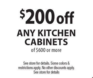 $200 off Any Kitchen Cabinets of $600 or more. See store for details. Some colors & restrictions apply. No other discounts apply. See store for details